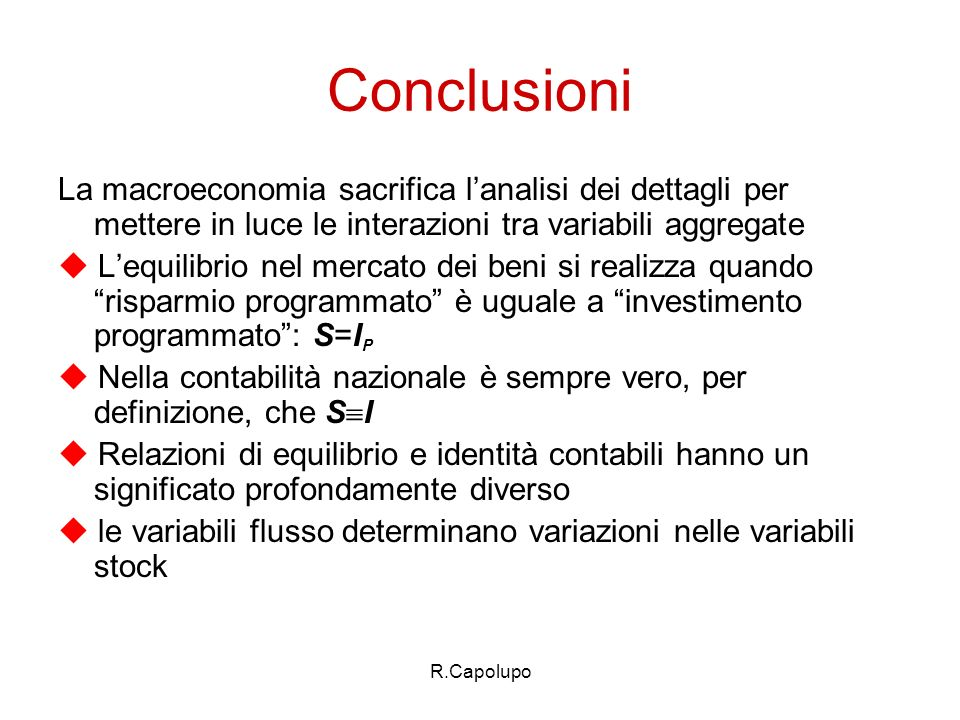 Conclusioni La macroeconomia sacrifica l'analisi dei dettagli per mettere in luce le interazioni tra variabili aggregate.