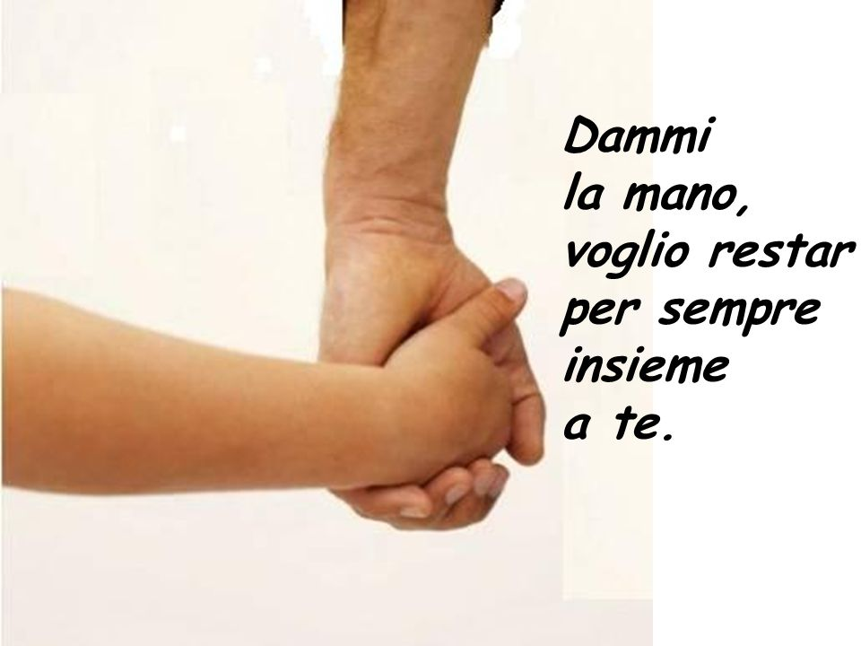 Dammi la mano, voglio restar per sempre insieme a te.