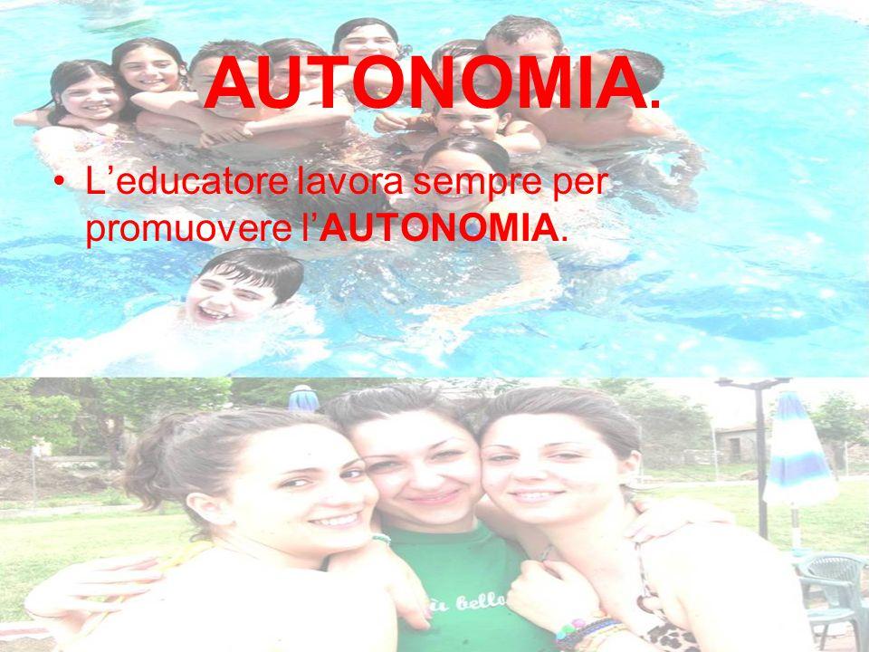 AUTONOMIA. L'educatore lavora sempre per promuovere l'AUTONOMIA.