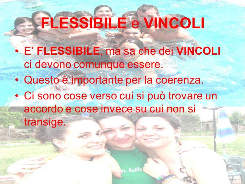FLESSIBILE e VINCOLI E' FLESSIBILE, ma sa che dei VINCOLI ci devono comunque essere. Questo è importante per la coerenza.