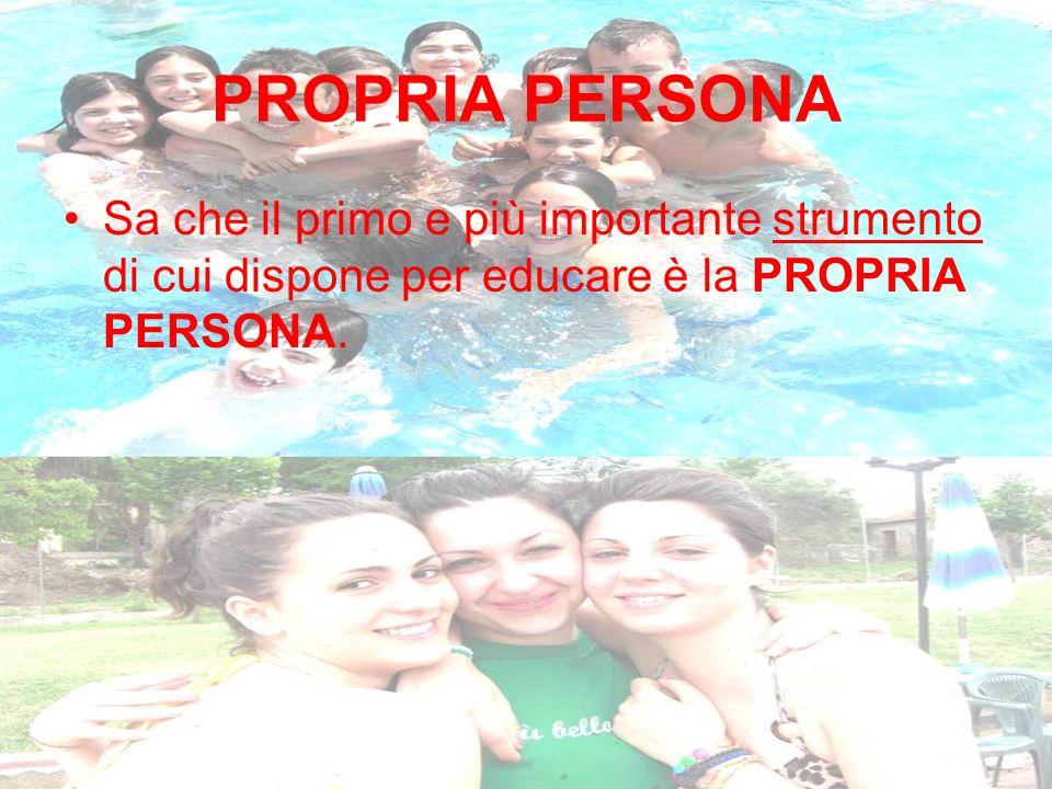 PROPRIA PERSONA Sa che il primo e più importante strumento di cui dispone per educare è la PROPRIA PERSONA.