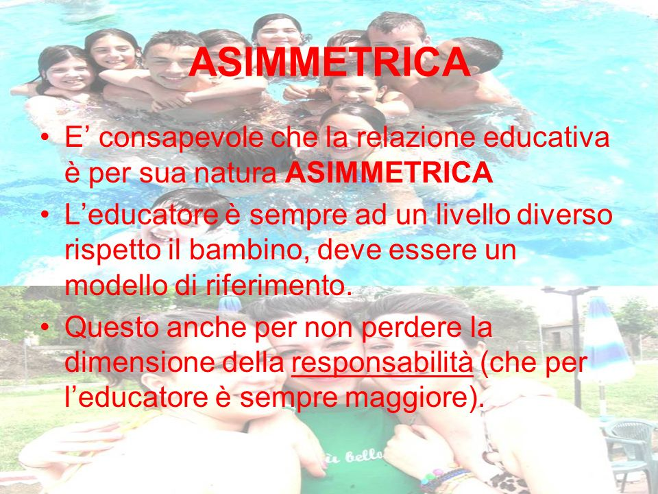 ASIMMETRICA E' consapevole che la relazione educativa è per sua natura ASIMMETRICA.
