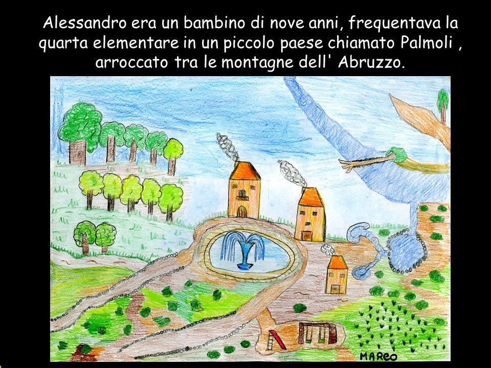 Alessandro era un bambino di nove anni, frequentava la quarta elementare in un piccolo paese chiamato Palmoli , arroccato tra le montagne dell Abruzzo.