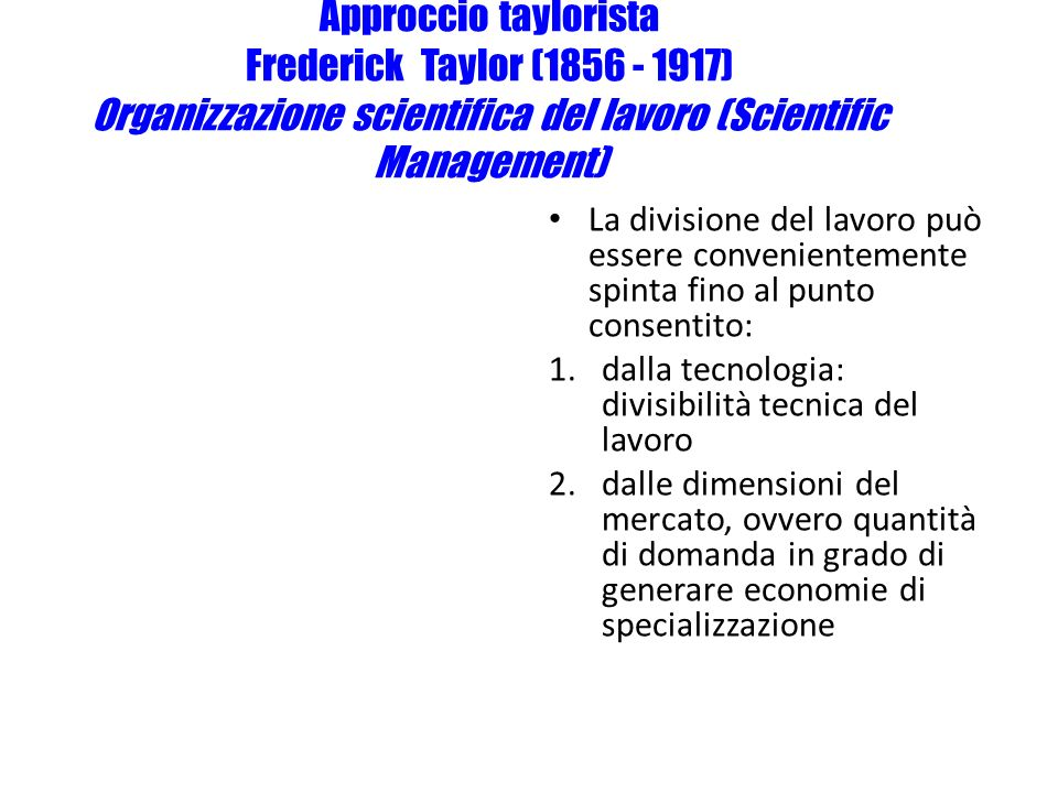 Approccio taylorista Frederick Taylor (1856 - 1917) Organizzazione scientifica del lavoro (Scientific Management)