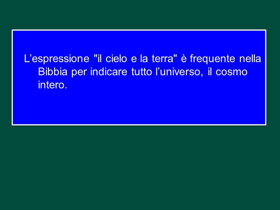 L'espressione il cielo e la terra è frequente nella Bibbia per indicare tutto l'universo, il cosmo intero.