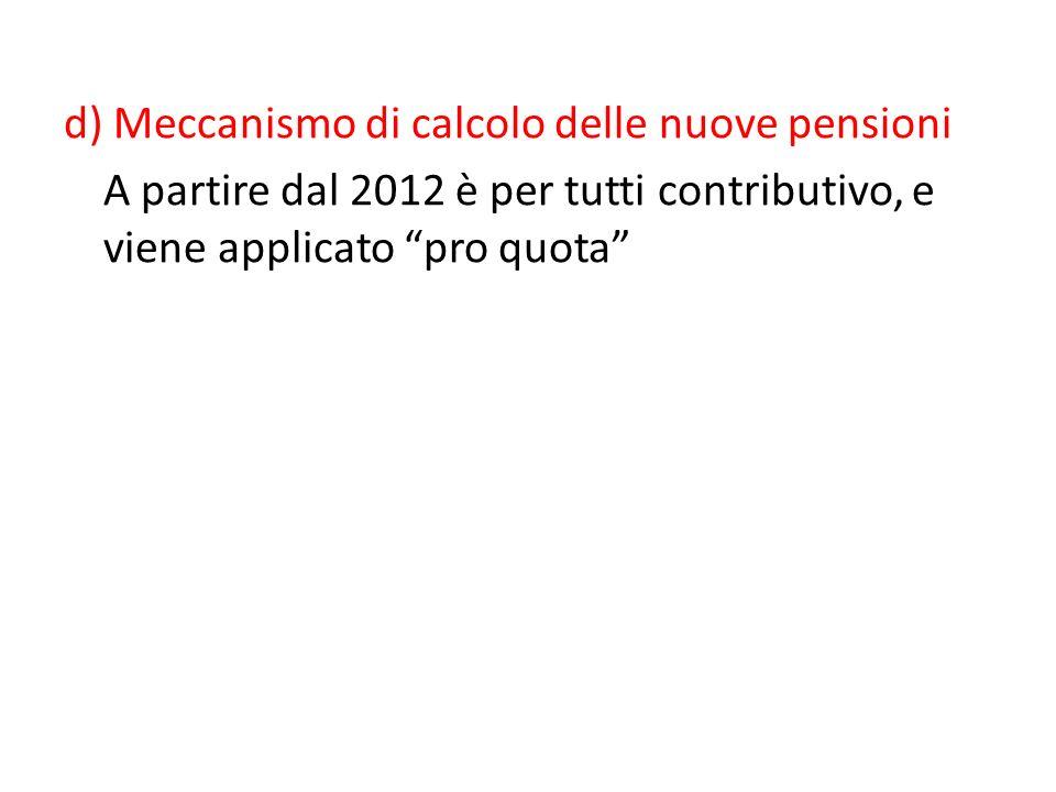 d) Meccanismo di calcolo delle nuove pensioni A partire dal 2012 è per tutti contributivo, e viene applicato pro quota
