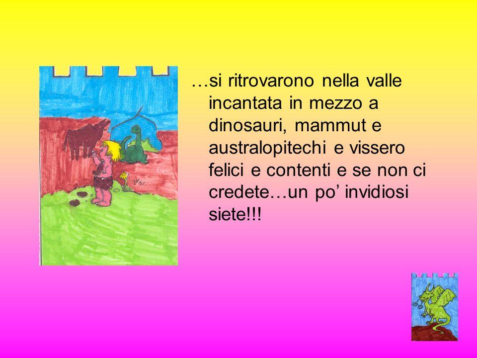 …si ritrovarono nella valle incantata in mezzo a dinosauri, mammut e australopitechi e vissero felici e contenti e se non ci credete…un po' invidiosi siete!!!