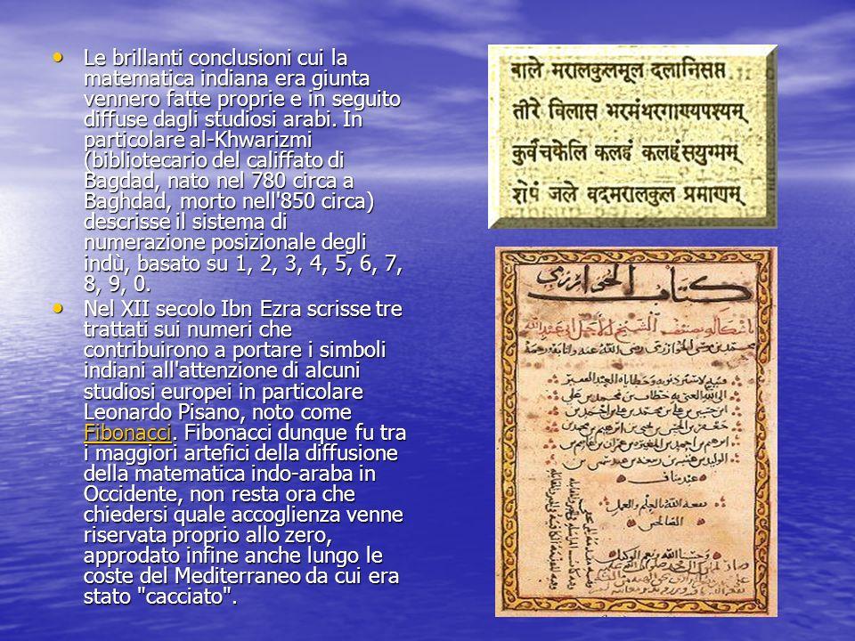 Le brillanti conclusioni cui la matematica indiana era giunta vennero fatte proprie e in seguito diffuse dagli studiosi arabi. In particolare al-Khwarizmi (bibliotecario del califfato di Bagdad, nato nel 780 circa a Baghdad, morto nell 850 circa) descrisse il sistema di numerazione posizionale degli indù, basato su 1, 2, 3, 4, 5, 6, 7, 8, 9, 0.