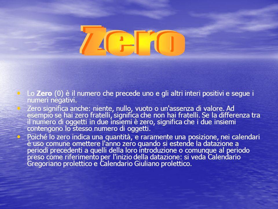 Zero Lo Zero (0) è il numero che precede uno e gli altri interi positivi e segue i numeri negativi.