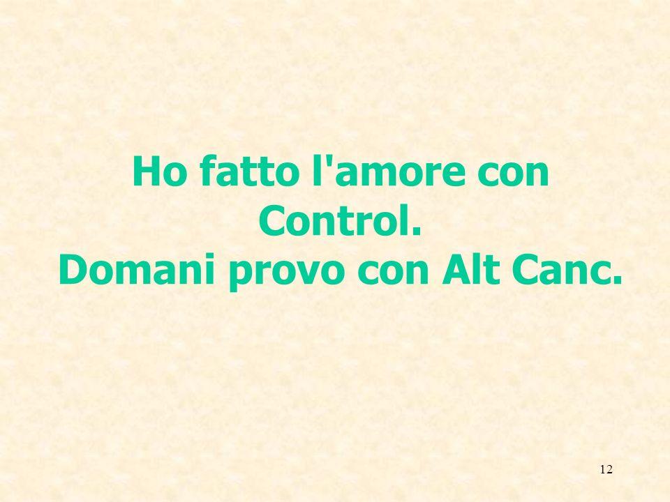 Ho fatto l amore con Control. Domani provo con Alt Canc.