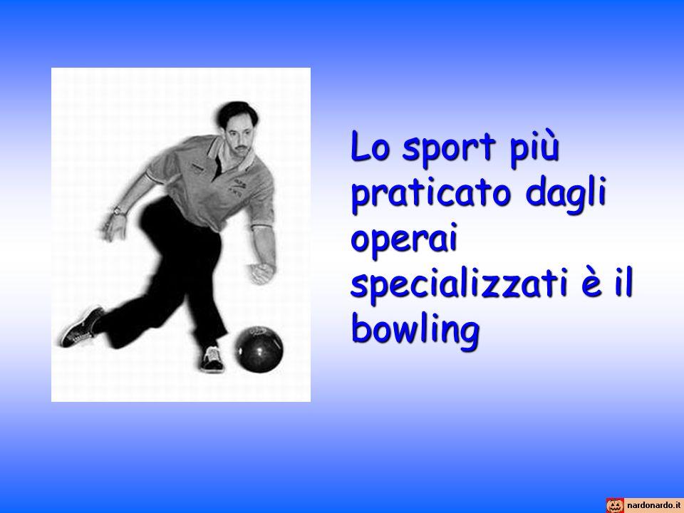 Lo sport più praticato dagli operai specializzati è il bowling