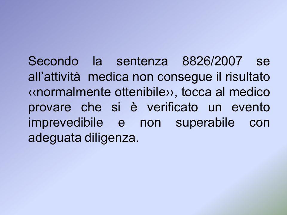Secondo la sentenza 8826/2007 se all'attività medica non consegue il risultato ‹‹normalmente ottenibile››, tocca al medico provare che si è verificato un evento imprevedibile e non superabile con adeguata diligenza.