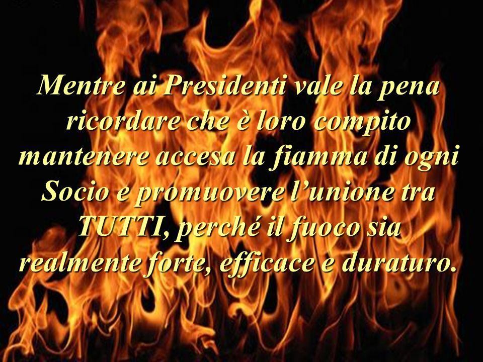 Mentre ai Presidenti vale la pena ricordare che è loro compito mantenere accesa la fiamma di ogni Socio e promuovere l'unione tra TUTTI, perché il fuoco sia realmente forte, efficace e duraturo.