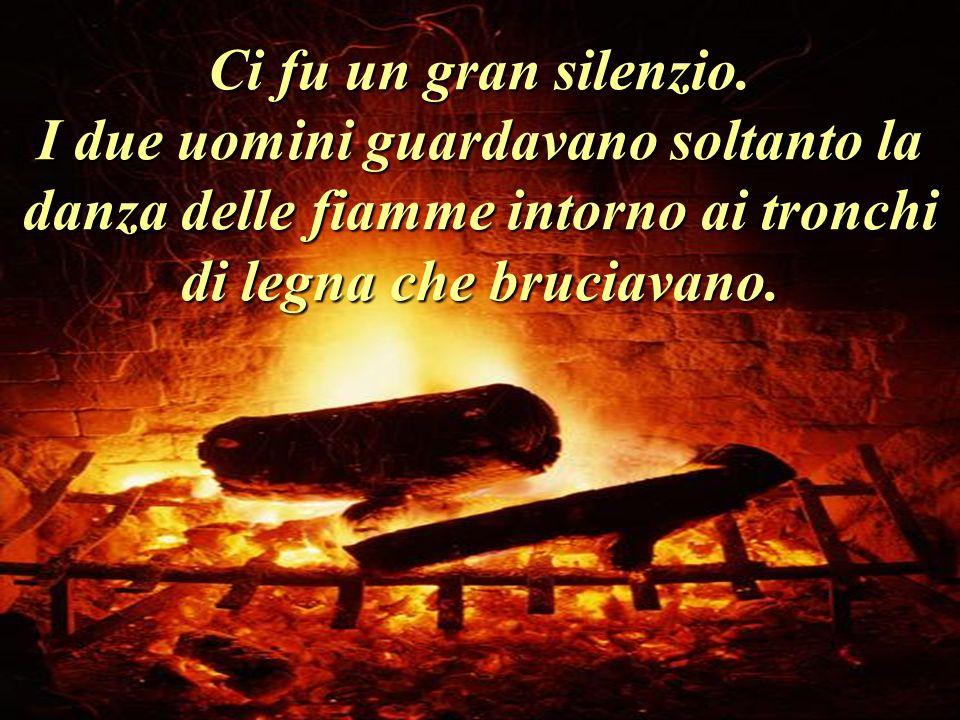 Ci fu un gran silenzio. I due uomini guardavano soltanto la danza delle fiamme intorno ai tronchi di legna che bruciavano.