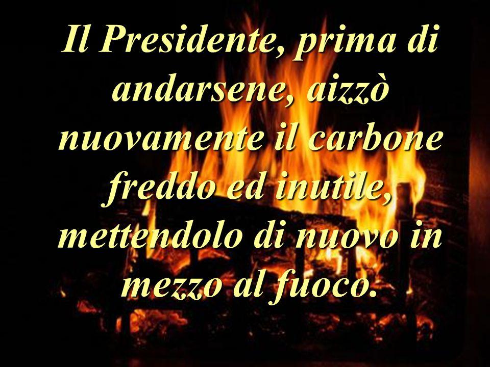 Il Presidente, prima di andarsene, aizzò nuovamente il carbone freddo ed inutile, mettendolo di nuovo in mezzo al fuoco.