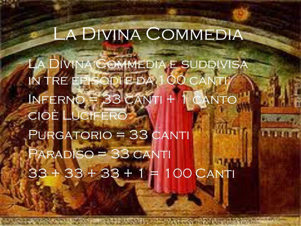 La Divina Commedia La Divina Commedia e suddivisa in tre episodi e da 100 canti: Inferno = 33 canti + 1 canto cioè Lucifero.