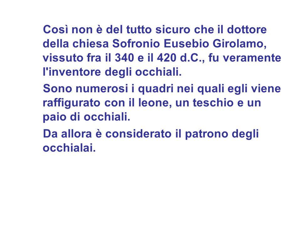 Così non è del tutto sicuro che il dottore della chiesa Sofronio Eusebio Girolamo, vissuto fra il 340 e il 420 d.C., fu veramente l inventore degli occhiali.