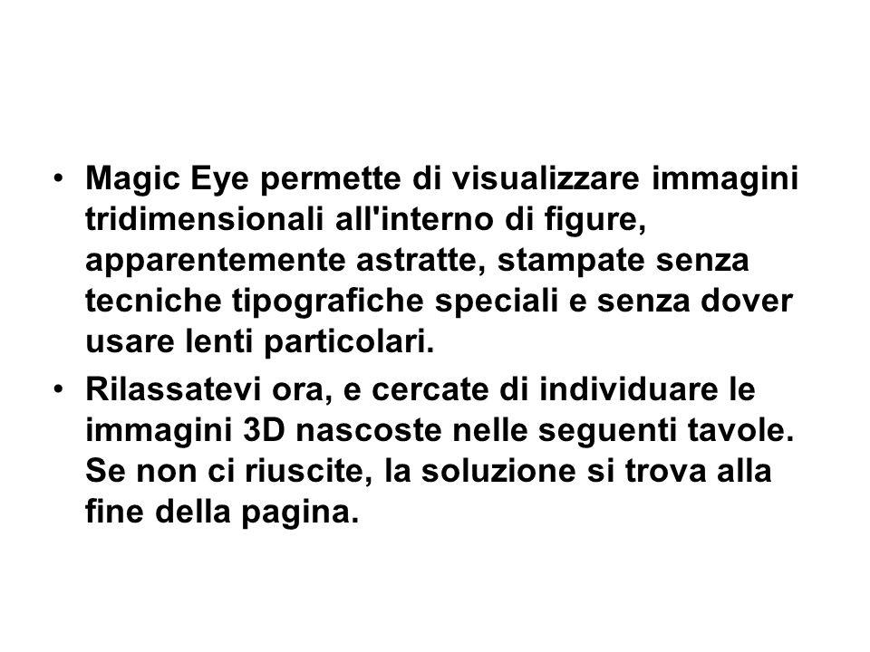 Magic Eye permette di visualizzare immagini tridimensionali all interno di figure, apparentemente astratte, stampate senza tecniche tipografiche speciali e senza dover usare lenti particolari.