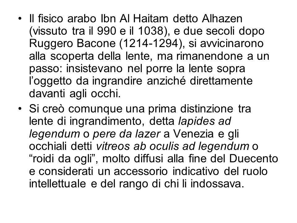 Il fisico arabo Ibn Al Haitam detto Alhazen (vissuto tra il 990 e il 1038), e due secoli dopo Ruggero Bacone (1214-1294), si avvicinarono alla scoperta della lente, ma rimanendone a un passo: insistevano nel porre la lente sopra l'oggetto da ingrandire anziché direttamente davanti agli occhi.
