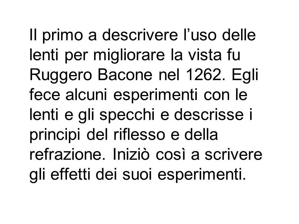 Il primo a descrivere l'uso delle lenti per migliorare la vista fu Ruggero Bacone nel 1262.