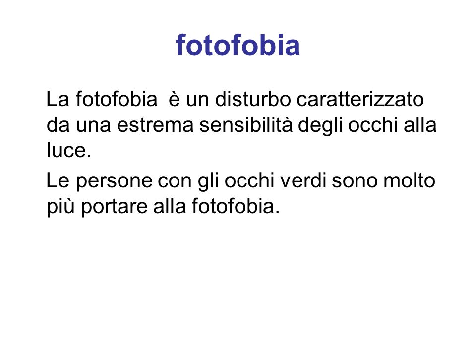 fotofobia La fotofobia è un disturbo caratterizzato da una estrema sensibilità degli occhi alla luce.