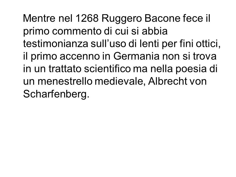Mentre nel 1268 Ruggero Bacone fece il primo commento di cui si abbia testimonianza sull'uso di lenti per fini ottici, il primo accenno in Germania non si trova in un trattato scientifico ma nella poesia di un menestrello medievale, Albrecht von Scharfenberg.