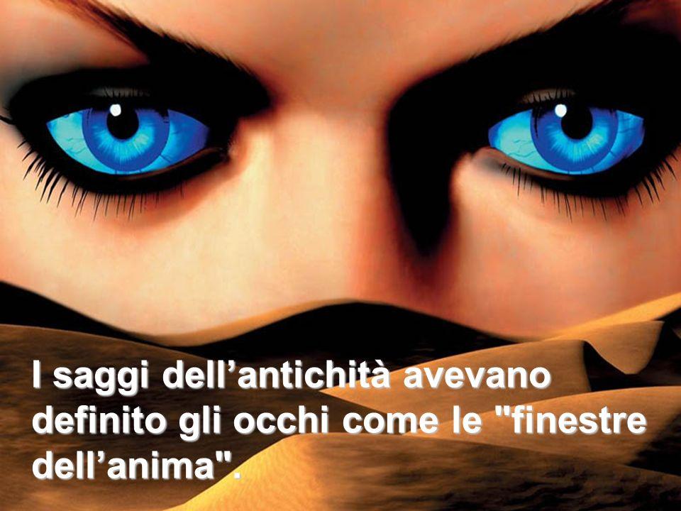 I saggi dell'antichità avevano definito gli occhi come le finestre dell'anima .