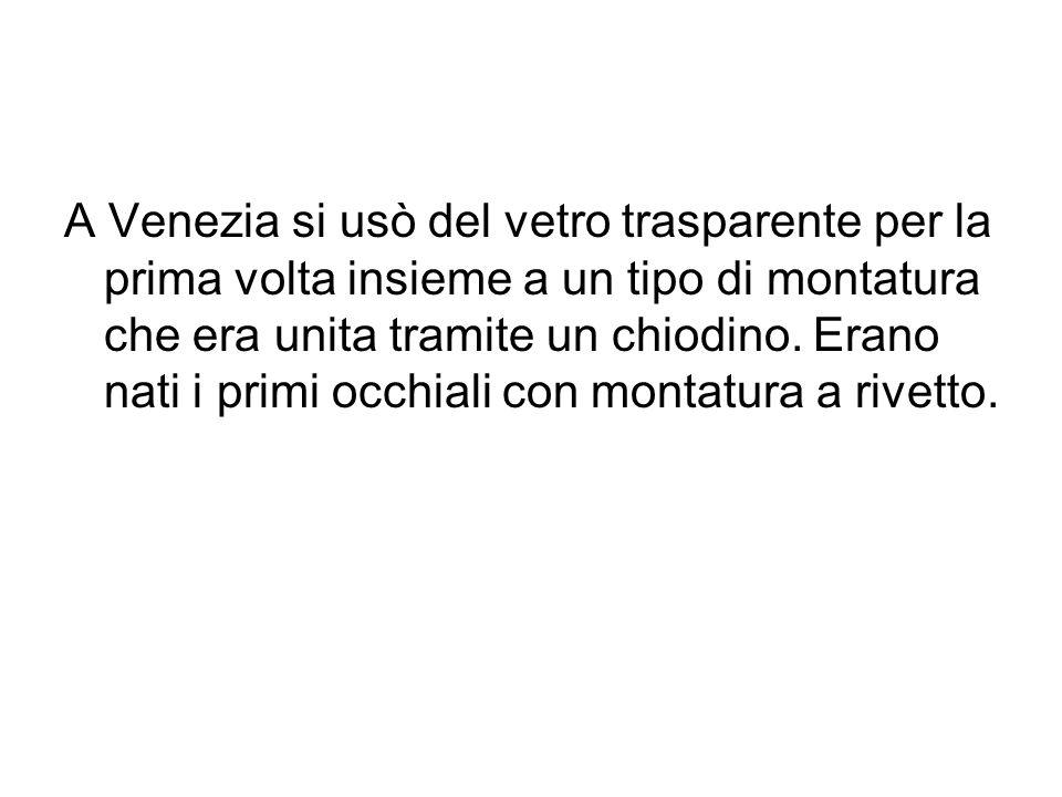 A Venezia si usò del vetro trasparente per la prima volta insieme a un tipo di montatura che era unita tramite un chiodino.