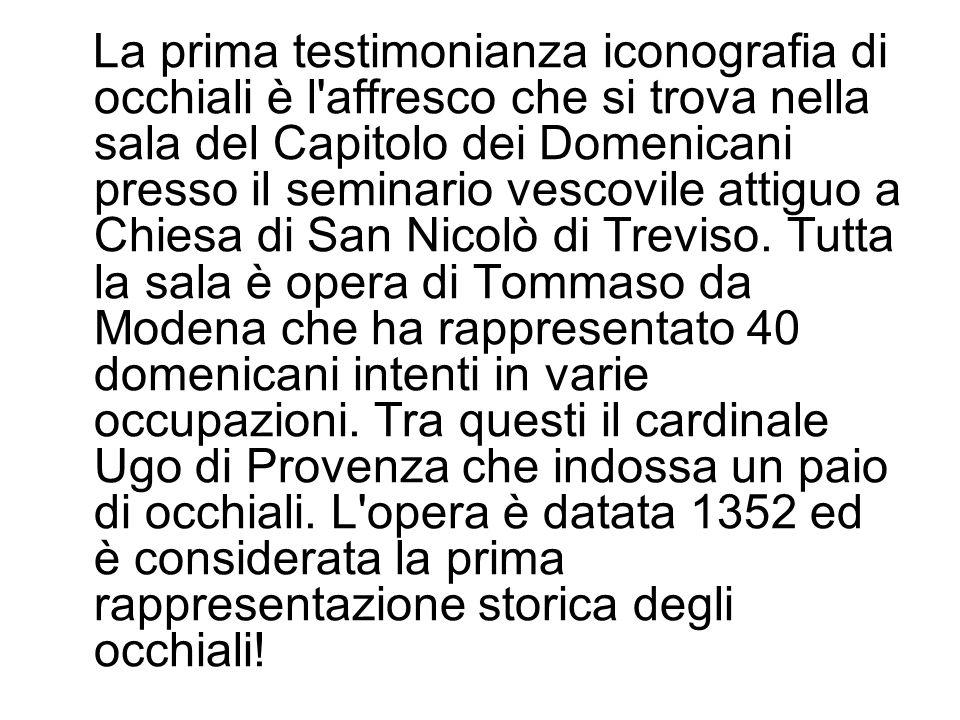 La prima testimonianza iconografia di occhiali è l affresco che si trova nella sala del Capitolo dei Domenicani presso il seminario vescovile attiguo a Chiesa di San Nicolò di Treviso.
