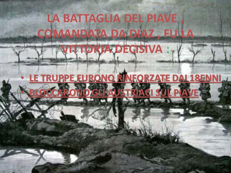 LA BATTAGLIA DEL PIAVE , COMANDATA DA DIAZ , FU LA VITTORIA DECISIVA :