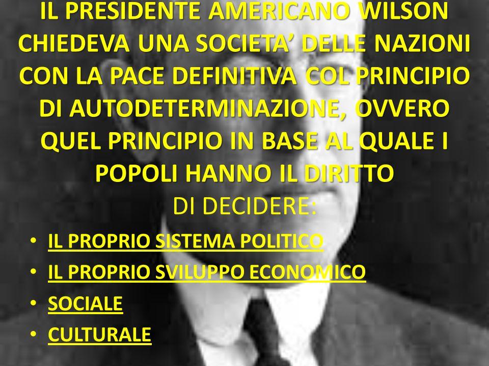 IL PRESIDENTE AMERICANO WILSON CHIEDEVA UNA SOCIETA' DELLE NAZIONI CON LA PACE DEFINITIVA COL PRINCIPIO DI AUTODETERMINAZIONE, OVVERO QUEL PRINCIPIO IN BASE AL QUALE I POPOLI HANNO IL DIRITTO DI DECIDERE: