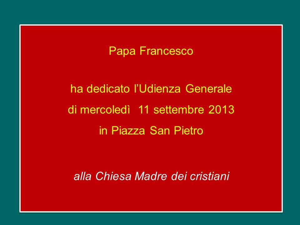 Papa Francesco ha dedicato l'Udienza Generale di mercoledì 11 settembre 2013 in Piazza San Pietro alla Chiesa Madre dei cristiani