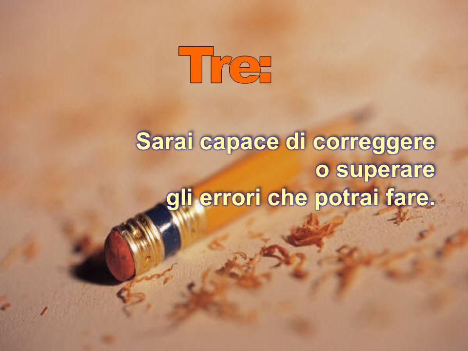 Tre: Sarai capace di correggere o superare gli errori che potrai fare.