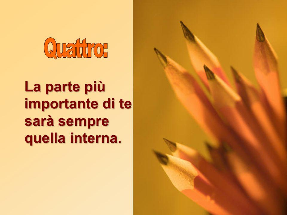 Quattro: La parte più importante di te sarà sempre quella interna.