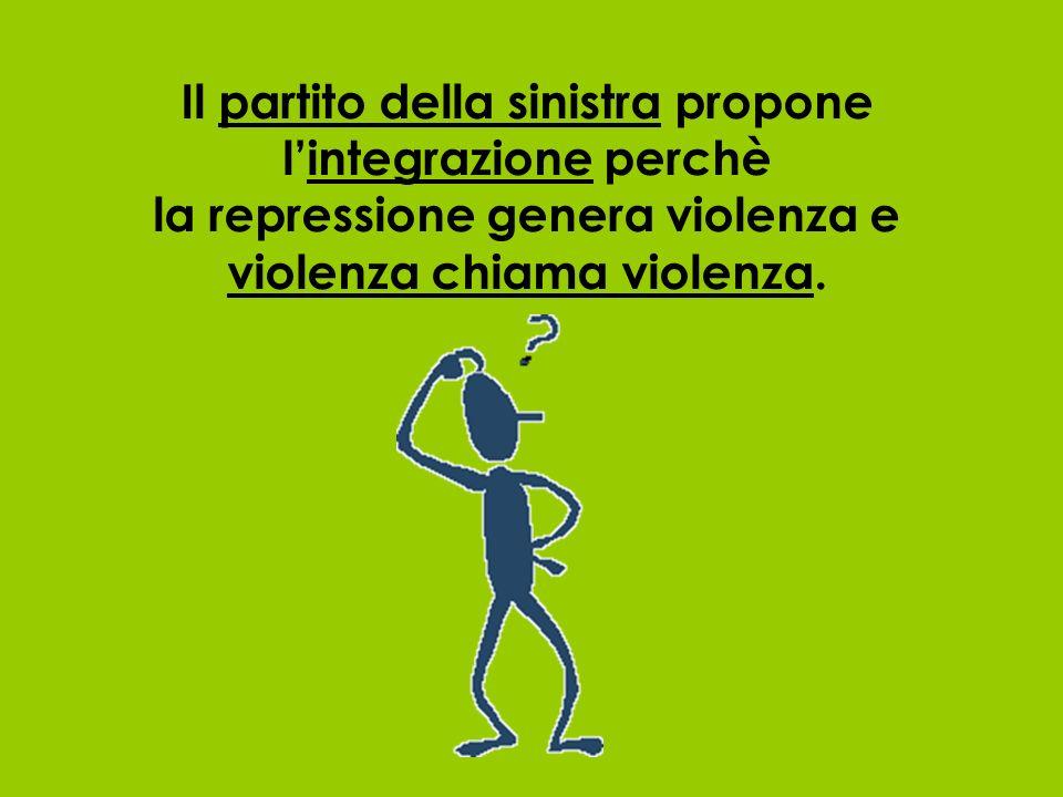 Il partito della sinistra propone l'integrazione perchè la repressione genera violenza e violenza chiama violenza.
