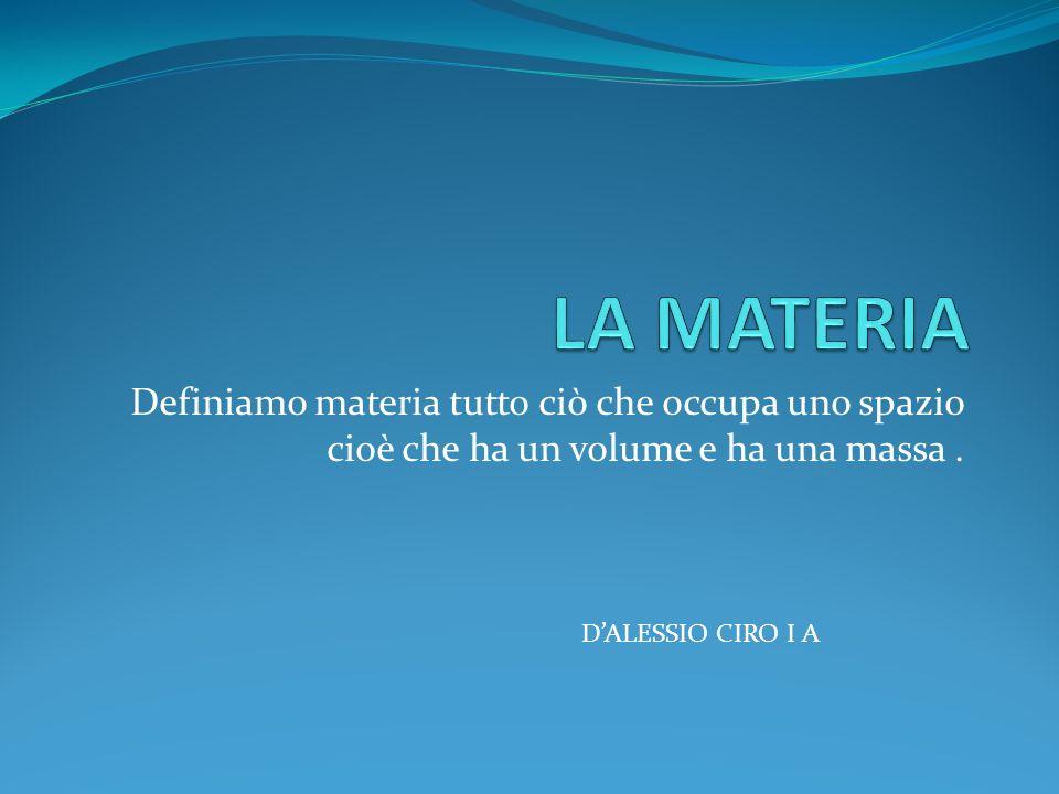 LA MATERIA Definiamo materia tutto ciò che occupa uno spazio cioè che ha un volume e ha una massa .