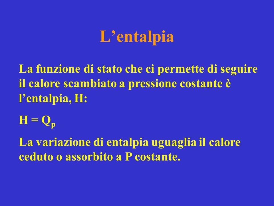 L'entalpia La funzione di stato che ci permette di seguire il calore scambiato a pressione costante è l'entalpia, H: