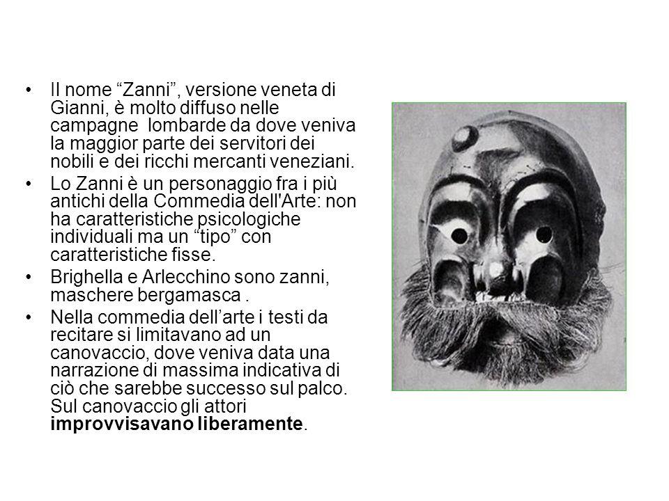 Il nome Zanni , versione veneta di Gianni, è molto diffuso nelle campagne lombarde da dove veniva la maggior parte dei servitori dei nobili e dei ricchi mercanti veneziani.