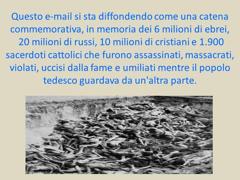 Questo e-mail si sta diffondendo come una catena commemorativa, in memoria dei 6 milioni di ebrei, 20 milioni di russi, 10 milioni di cristiani e 1.900 sacerdoti cattolici che furono assassinati, massacrati, violati, uccisi dalla fame e umiliati mentre il popolo tedesco guardava da un altra parte.