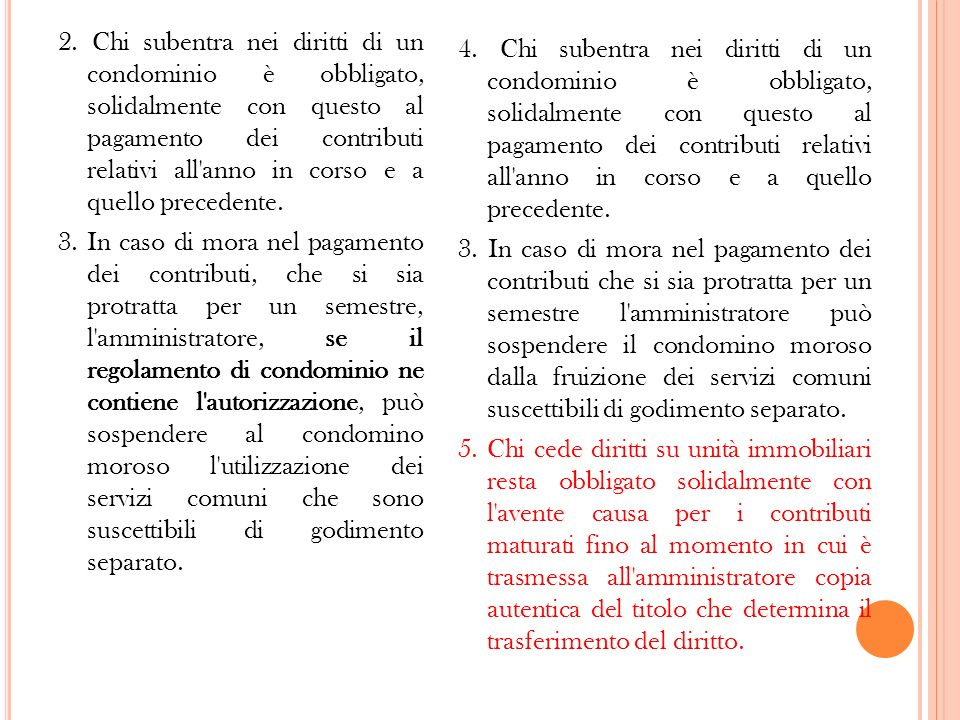 2. Chi subentra nei diritti di un condominio è obbligato, solidalmente con questo al pagamento dei contributi relativi all anno in corso e a quello precedente. 3. In caso di mora nel pagamento dei contributi, che si sia protratta per un semestre, l amministratore, se il regolamento di condominio ne contiene l autorizzazione, può sospendere al condomino moroso l utilizzazione dei servizi comuni che sono suscettibili di godimento separato.