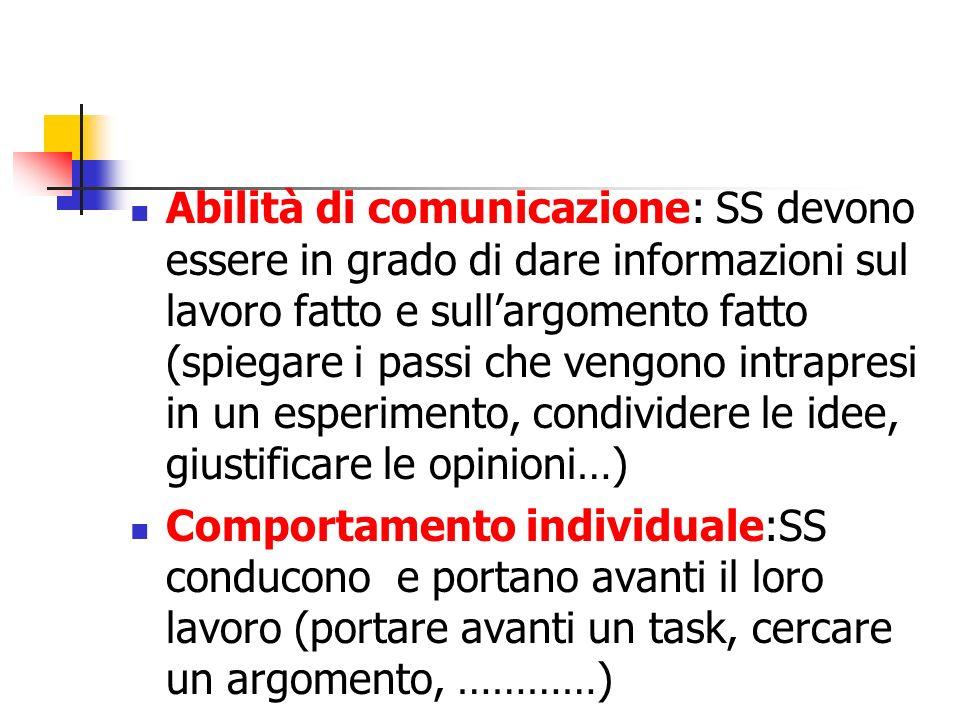 Abilità di comunicazione: SS devono essere in grado di dare informazioni sul lavoro fatto e sull'argomento fatto (spiegare i passi che vengono intrapresi in un esperimento, condividere le idee, giustificare le opinioni…)