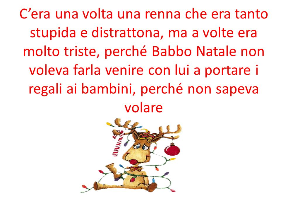 C'era una volta una renna che era tanto stupida e distrattona, ma a volte era molto triste, perché Babbo Natale non voleva farla venire con lui a portare i regali ai bambini, perché non sapeva volare