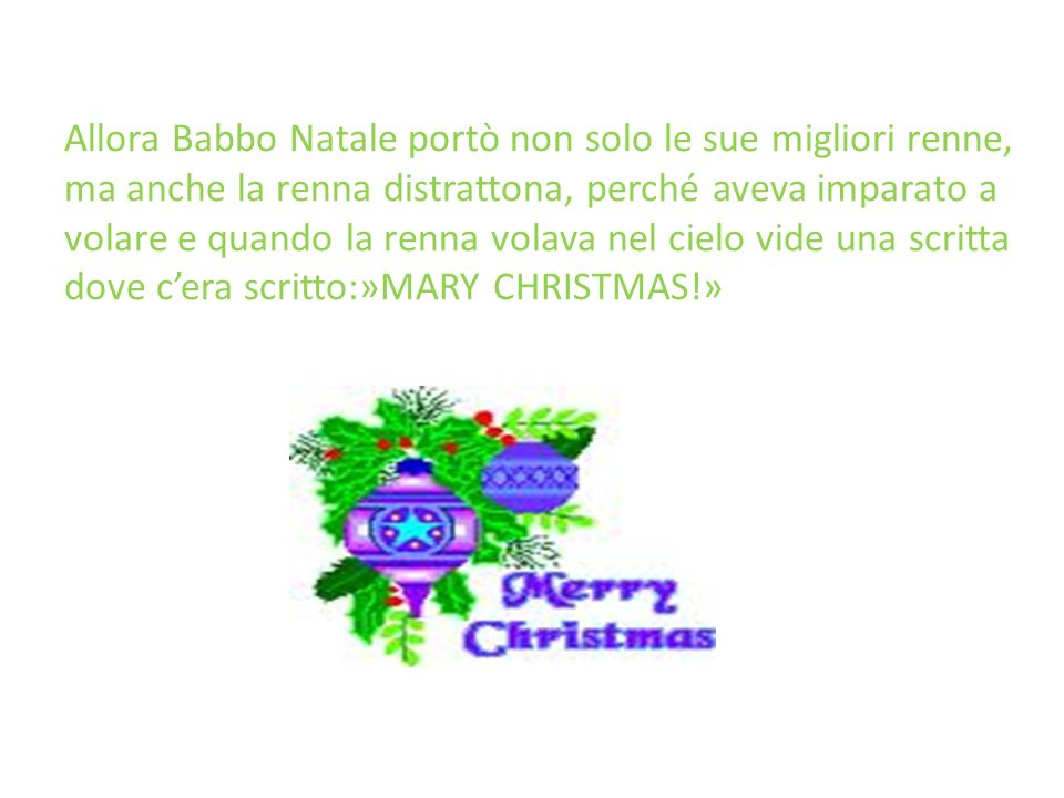 Allora Babbo Natale portò non solo le sue migliori renne, ma anche la renna distrattona, perché aveva imparato a volare e quando la renna volava nel cielo vide una scritta dove c'era scritto:»MARY CHRISTMAS!»
