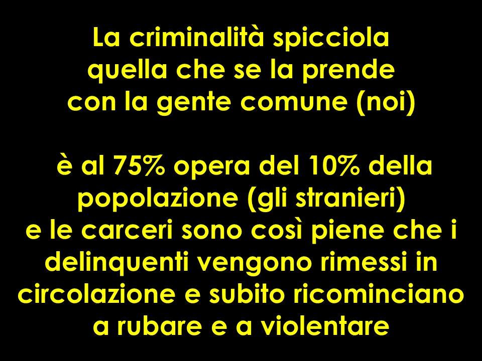 La criminalità spicciola quella che se la prende con la gente comune (noi) è al 75% opera del 10% della popolazione (gli stranieri) e le carceri sono così piene che i delinquenti vengono rimessi in circolazione e subito ricominciano a rubare e a violentare