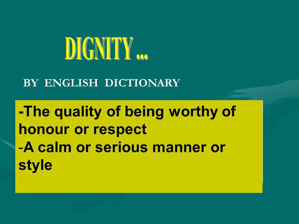 DIGNITY ... -The quality of being worthy of honour or respect