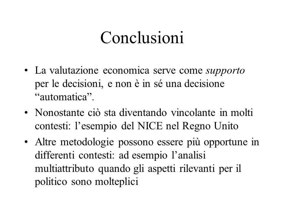 Conclusioni La valutazione economica serve come supporto per le decisioni, e non è in sé una decisione automatica .