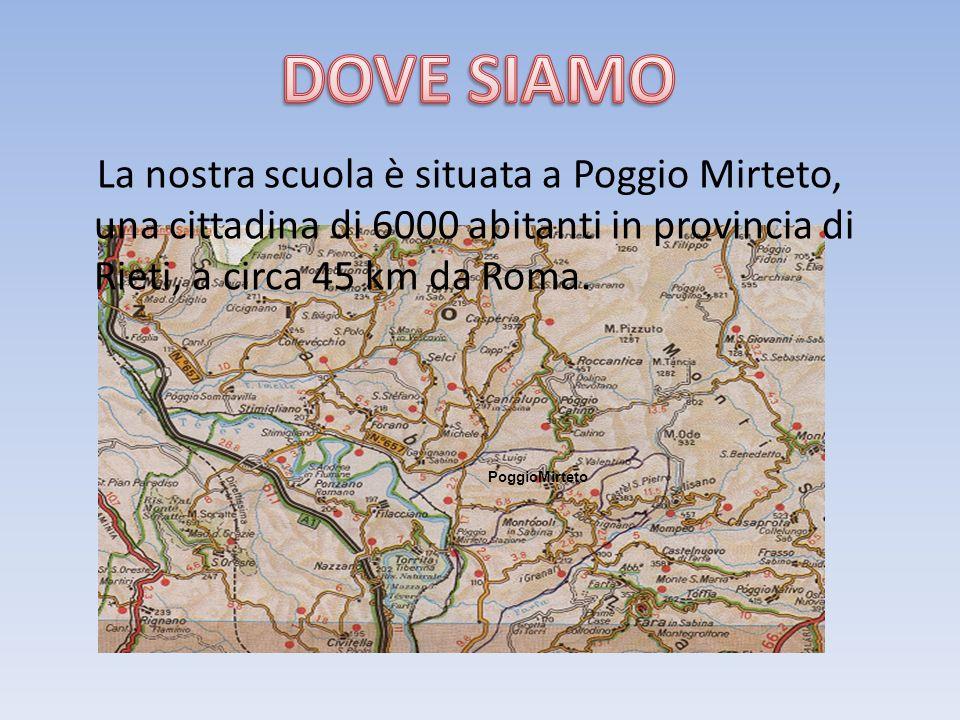 DOVE SIAMO La nostra scuola è situata a Poggio Mirteto, una cittadina di 6000 abitanti in provincia di Rieti, a circa 45 km da Roma.