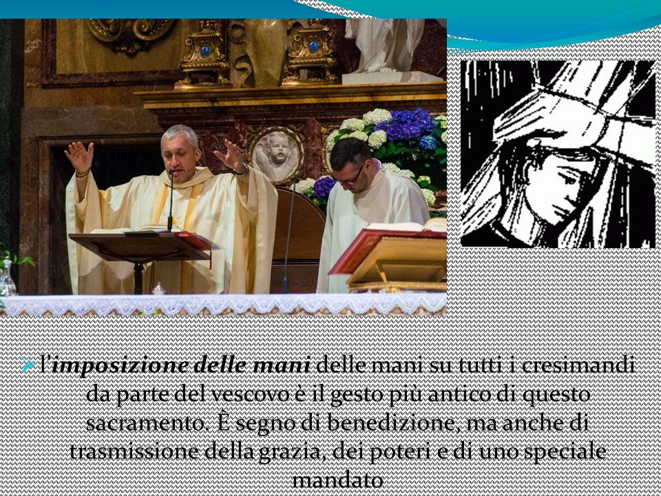 l'imposizione delle mani delle mani su tutti i cresimandi da parte del vescovo è il gesto più antico di questo sacramento.