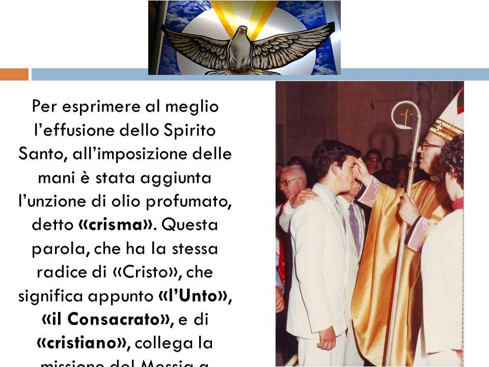Per esprimere al meglio l'effusione dello Spirito Santo, all'imposizione delle mani è stata aggiunta l'unzione di olio profumato, detto «crisma».