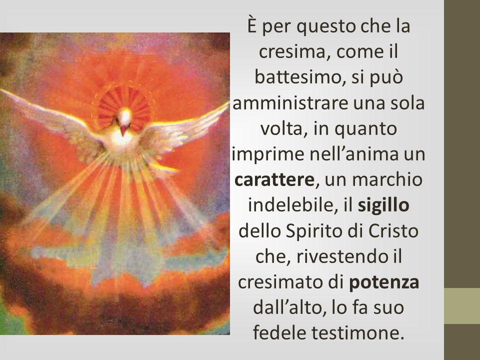 È per questo che la cresima, come il battesimo, si può amministrare una sola volta, in quanto imprime nell'anima un carattere, un marchio indelebile, il sigillo dello Spirito di Cristo che, rivestendo il cresimato di potenza dall'alto, lo fa suo fedele testimone.
